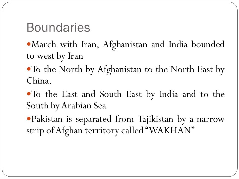 Boundaries March with Iran, Afghanistan and India bounded to west by Iran To the North by Afghanistan to the North East by China. To the East and Sout