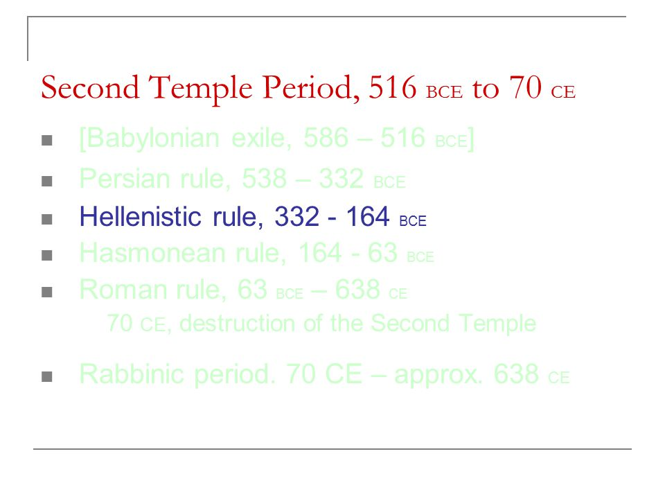 Second Temple Period, 516 BCE to 70 CE [Babylonian exile, 586 – 516 BCE ] Persian rule, 538 – 332 BCE Hellenistic rule, 332 - 164 BCE Hasmonean rule, 164 - 63 BCE Roman rule, 63 BCE – 638 CE 70 CE, destruction of the Second Temple Rabbinic period.