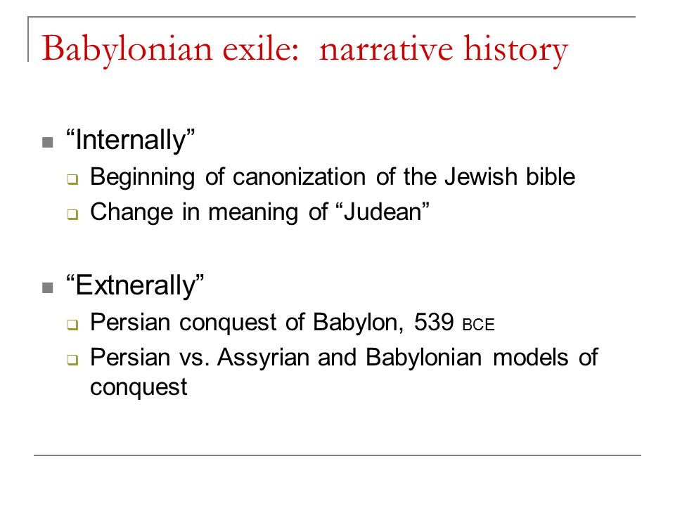 Babylonian exile: narrative history Internally  Beginning of canonization of the Jewish bible  Change in meaning of Judean Extnerally  Persian conquest of Babylon, 539 BCE  Persian vs.