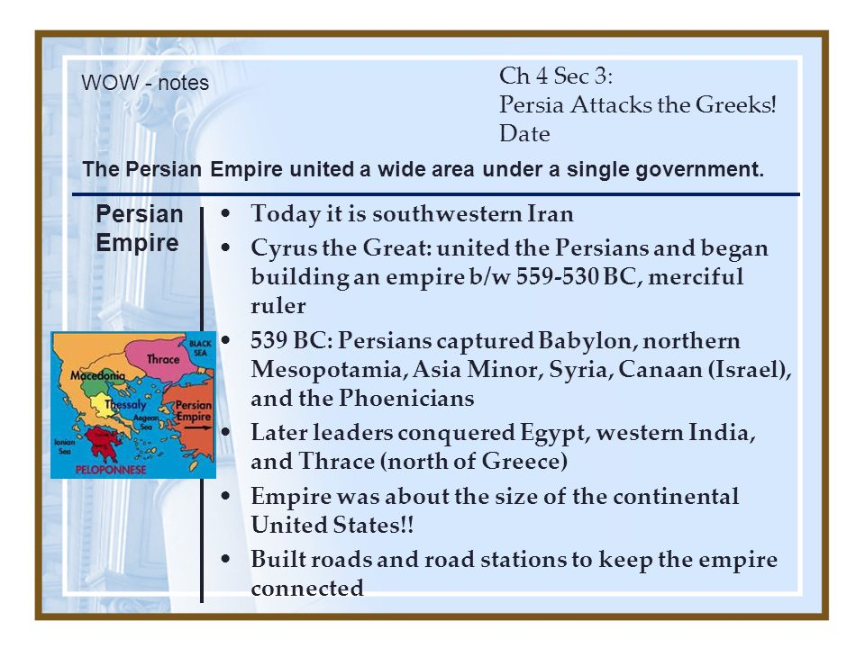 Ch 4 Sec 3: Persia Attacks the Greeks! Date Today it is southwestern Iran Cyrus the Great: united the Persians and began building an empire b/w 559-53