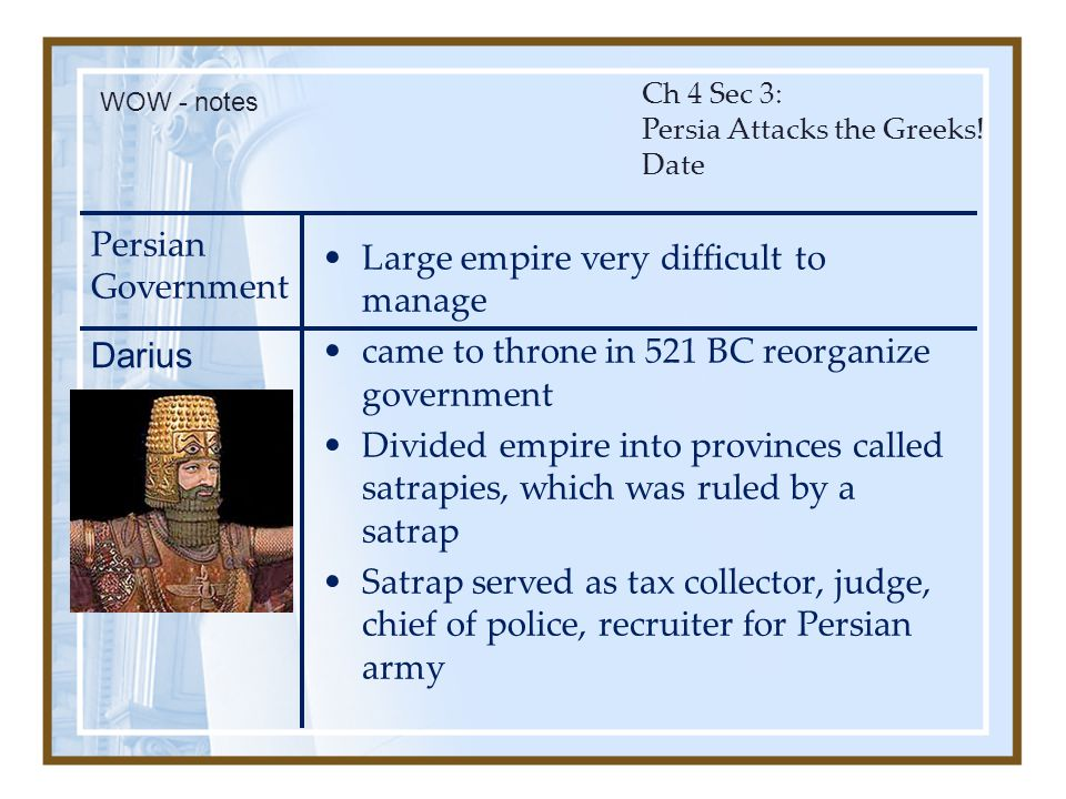 Persian Government Large empire very difficult to manage came to throne in 521 BC reorganize government Divided empire into provinces called satrapies