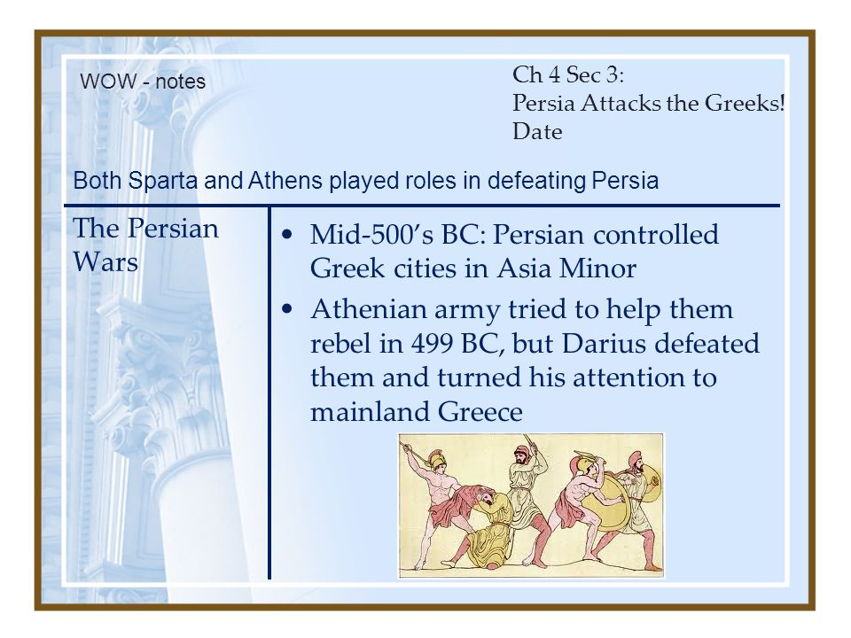 The Persian Wars Mid-500's BC: Persian controlled Greek cities in Asia Minor Athenian army tried to help them rebel in 499 BC, but Darius defeated the