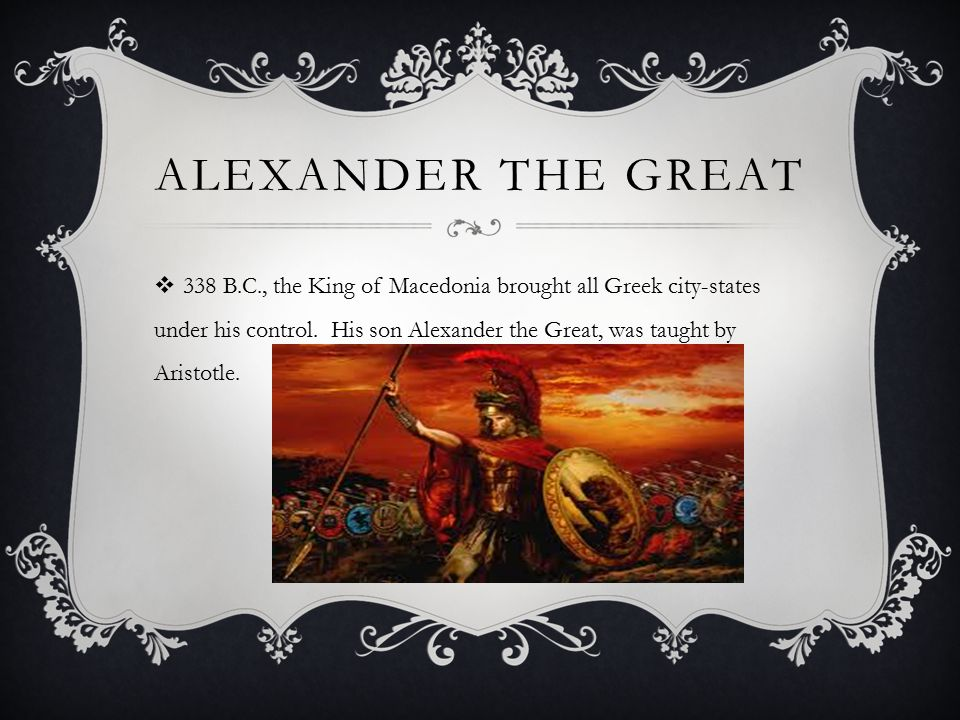 ALEXANDER THE GREAT  Conquered most of the Mediterranean world, including Egypt and Persia, and as far as the Indus River Valley.
