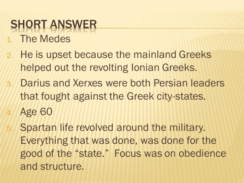 1. The Medes 2. He is upset because the mainland Greeks helped out the revolting Ionian Greeks. 3. Darius and Xerxes were both Persian leaders that fo