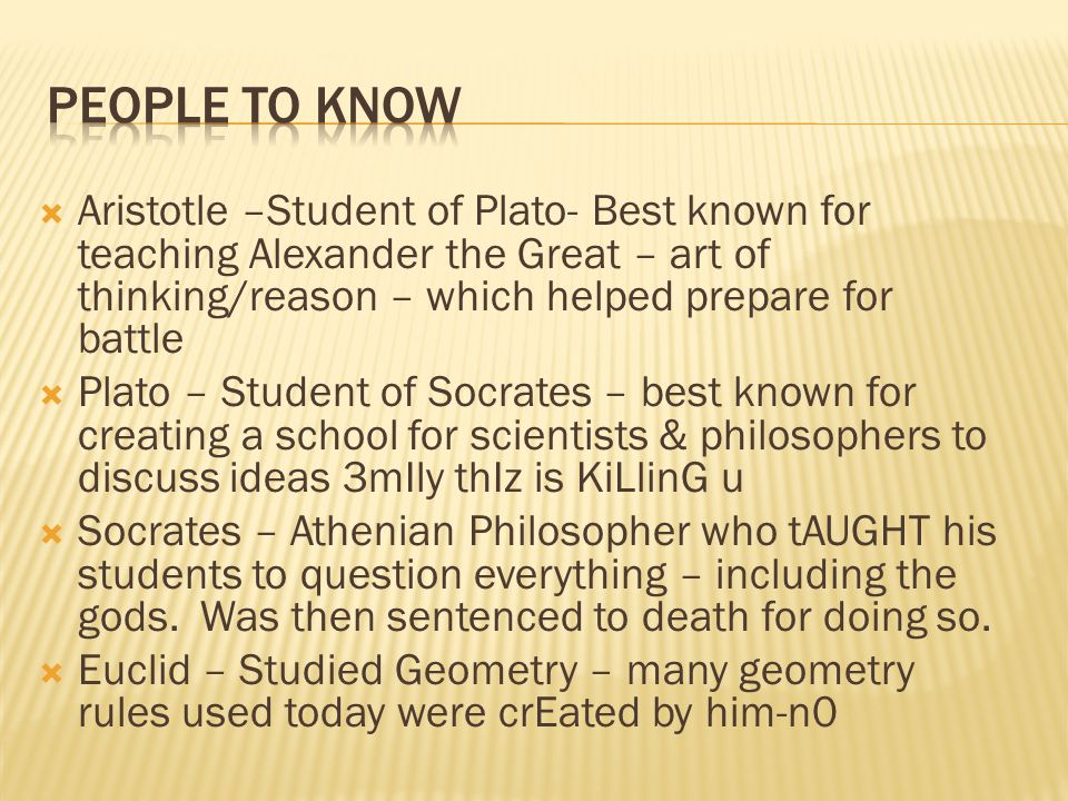  Aristotle –Student of Plato- Best known for teaching Alexander the Great – art of thinking/reason – which helped prepare for battle  Plato – Student of Socrates – best known for creating a school for scientists & philosophers to discuss ideas 3mIly thIz is KiLlinG u  Socrates – Athenian Philosopher who tAUGHT his students to question everything – including the gods.