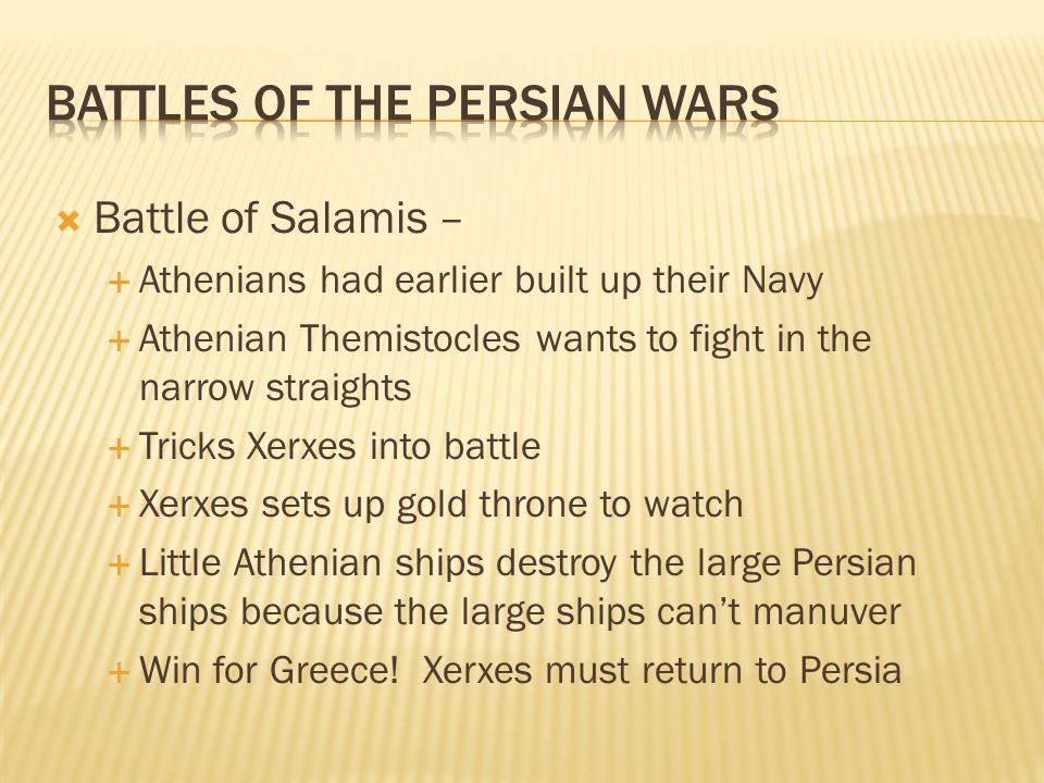  Battle of Salamis –  Athenians had earlier built up their Navy  Athenian Themistocles wants to fight in the narrow straights  Tricks Xerxes into battle  Xerxes sets up gold throne to watch  Little Athenian ships destroy the large Persian ships because the large ships can't manuver  Win for Greece.