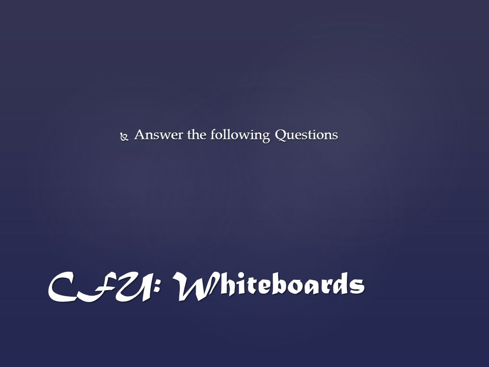  Answer the following Questions CFU: Whiteboards