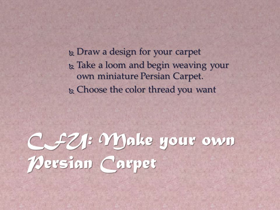 CFU: Make your own Persian Carpet  Draw a design for your carpet  Take a loom and begin weaving your own miniature Persian Carpet.