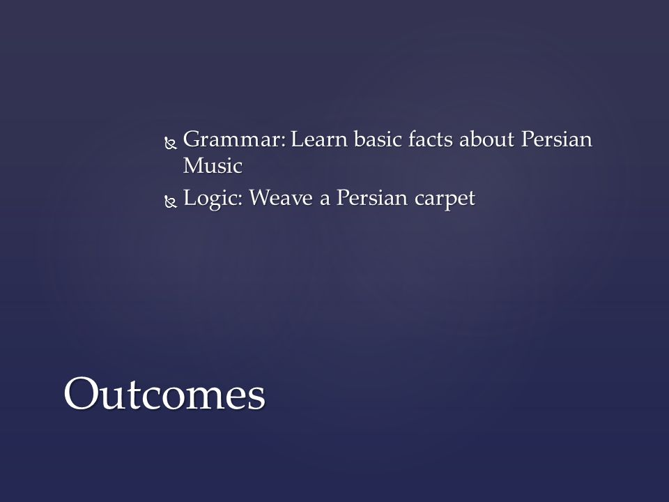 Outcomes  Grammar: Learn basic facts about Persian Music  Logic: Weave a Persian carpet