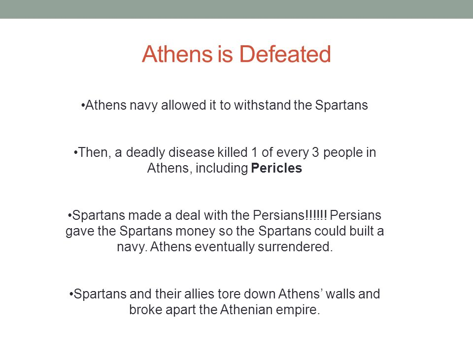Athens is Defeated Athens navy allowed it to withstand the Spartans Then, a deadly disease killed 1 of every 3 people in Athens, including Pericles Sp