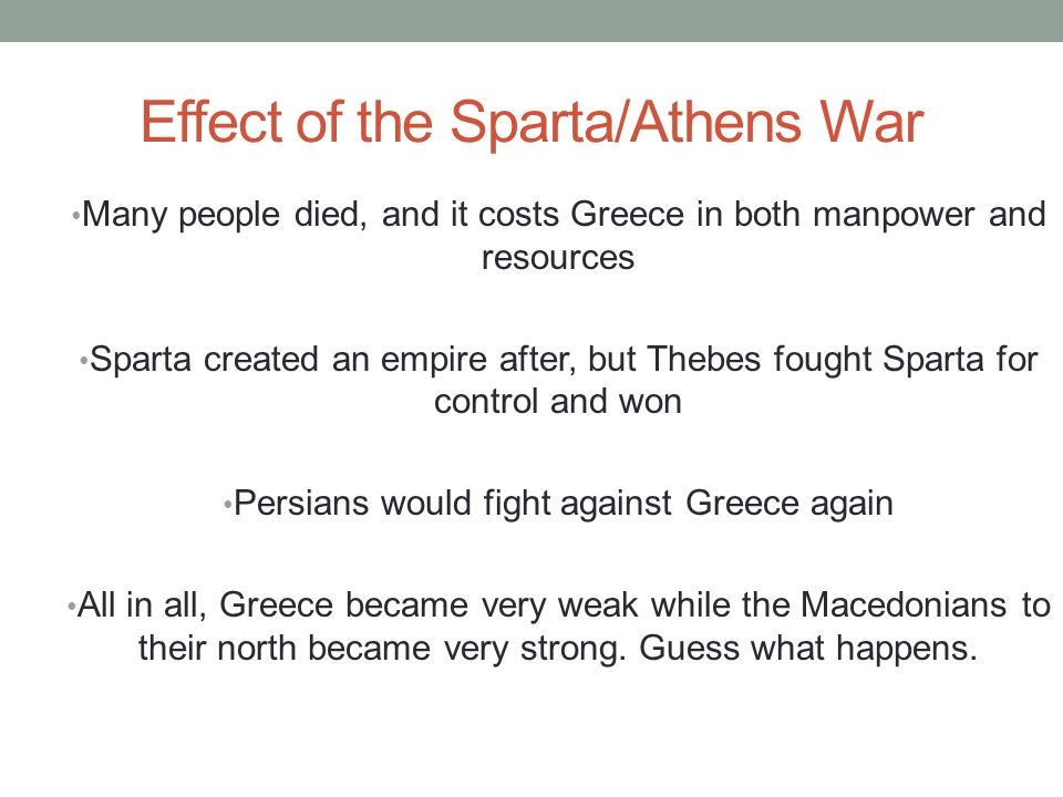 Effect of the Sparta/Athens War Many people died, and it costs Greece in both manpower and resources Sparta created an empire after, but Thebes fought