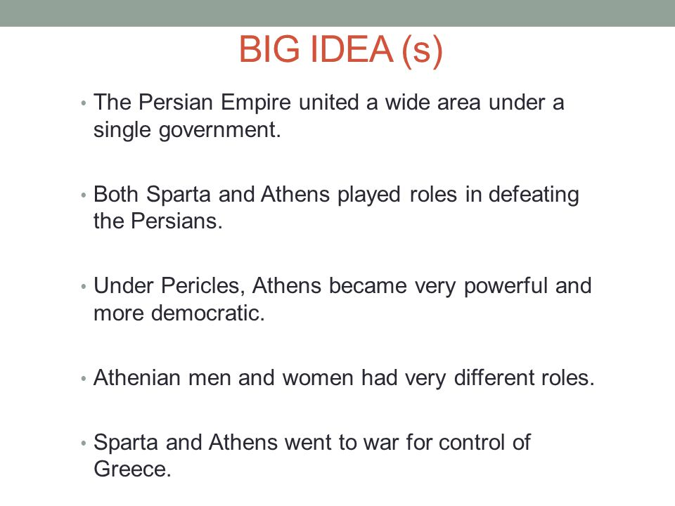 BIG IDEA (s) The Persian Empire united a wide area under a single government. Both Sparta and Athens played roles in defeating the Persians. Under Per
