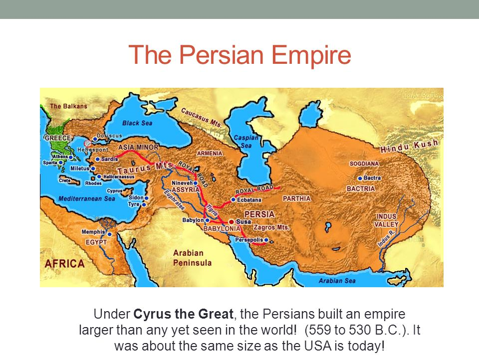 The Persian Empire Under Cyrus the Great, the Persians built an empire larger than any yet seen in the world! (559 to 530 B.C.). It was about the same