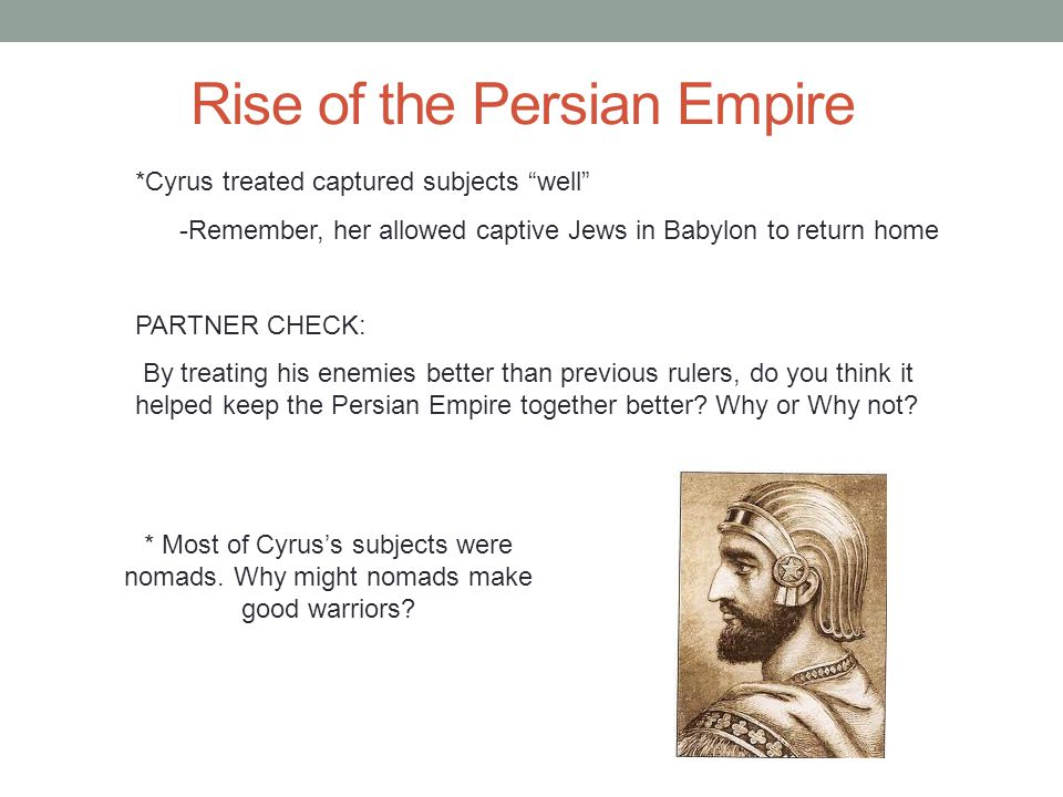 Rise of the Persian Empire *Cyrus treated captured subjects well -Remember, her allowed captive Jews in Babylon to return home PARTNER CHECK: By treating his enemies better than previous rulers, do you think it helped keep the Persian Empire together better.