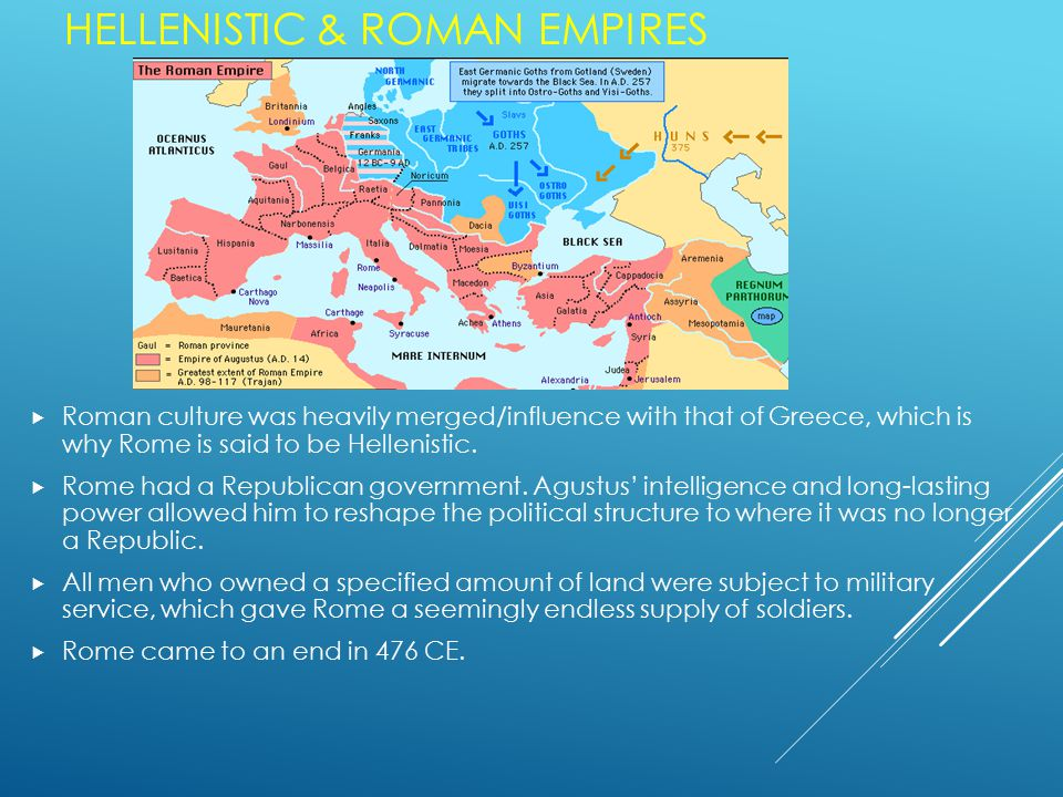 HELLENISTIC & ROMAN EMPIRES  Roman culture was heavily merged/influence with that of Greece, which is why Rome is said to be Hellenistic.
