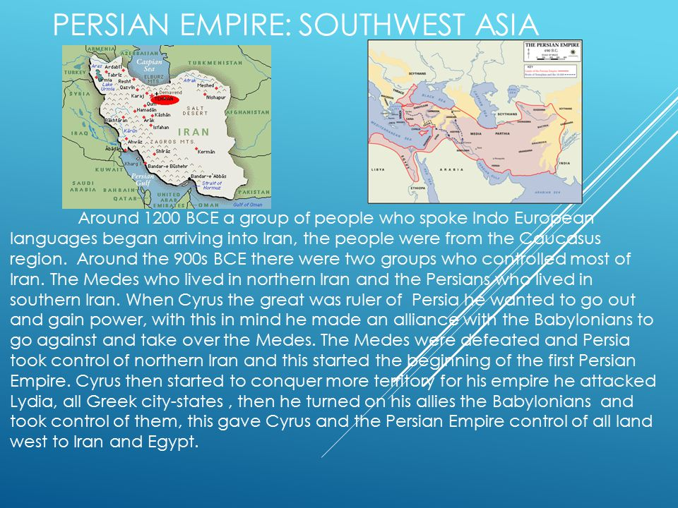 PERSIAN EMPIRE: SOUTHWEST ASIA Around 1200 BCE a group of people who spoke Indo European languages began arriving into Iran, the people were from the Caucasus region.