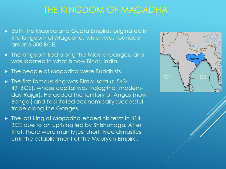 THE KINGDOM OF MAGADHA  Both the Maurya and Gupta Empires originated in the Kingdom of Magadha, which was founded around 500 BCE.