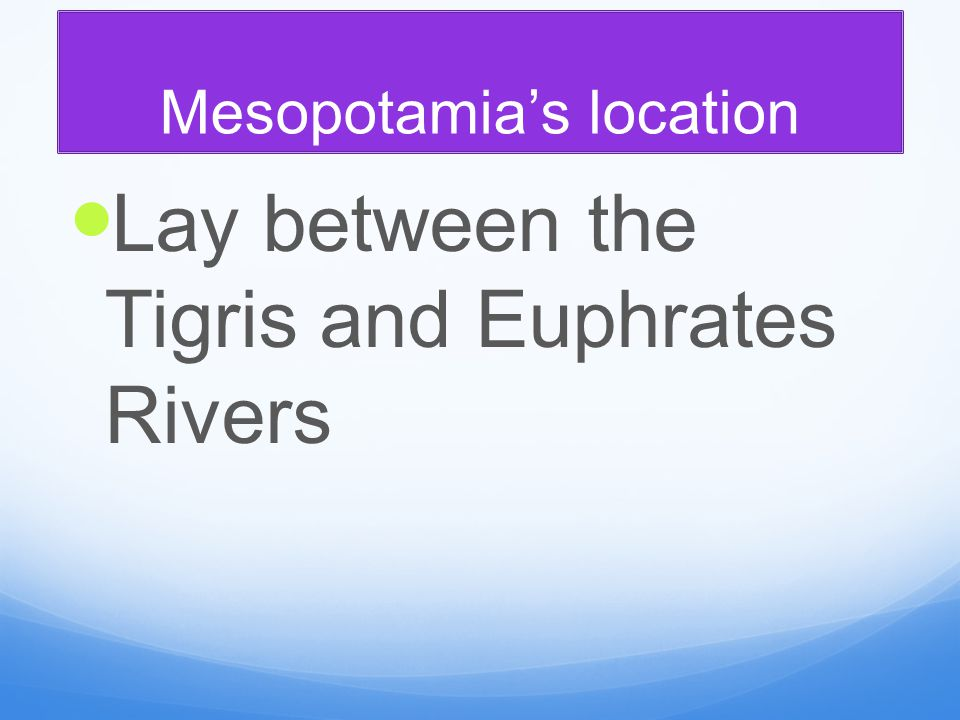 Mesopotamia's location Lay between the Tigris and Euphrates Rivers