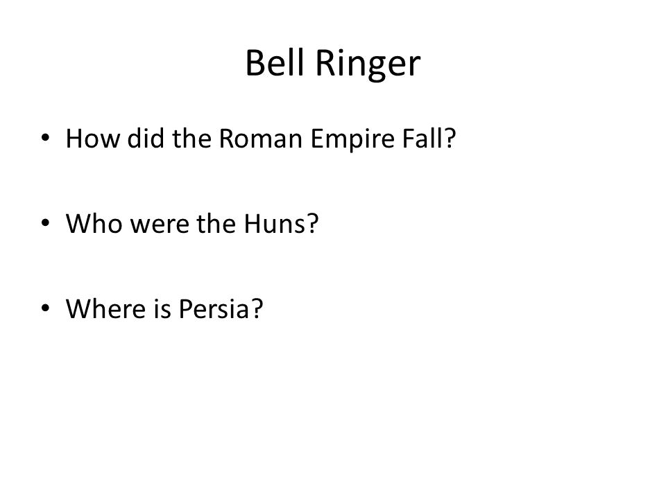 Bell Ringer How did the Roman Empire Fall Who were the Huns Where is Persia