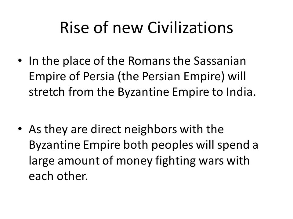 Rise of new Civilizations In the place of the Romans the Sassanian Empire of Persia (the Persian Empire) will stretch from the Byzantine Empire to India.