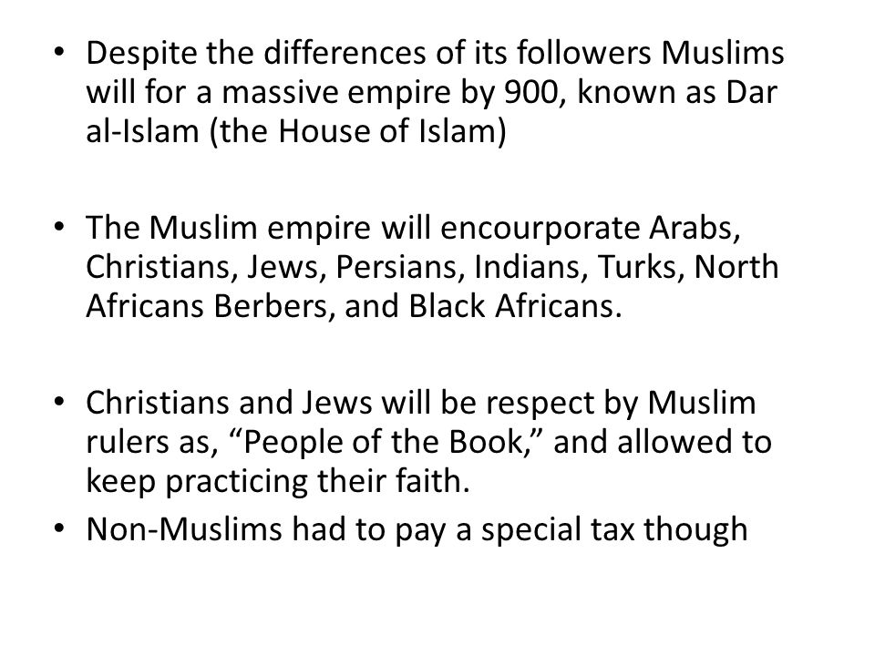 Despite the differences of its followers Muslims will for a massive empire by 900, known as Dar al-Islam (the House of Islam) The Muslim empire will encourporate Arabs, Christians, Jews, Persians, Indians, Turks, North Africans Berbers, and Black Africans.