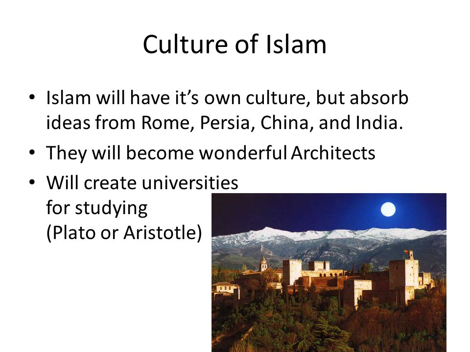 Culture of Islam Islam will have it's own culture, but absorb ideas from Rome, Persia, China, and India.