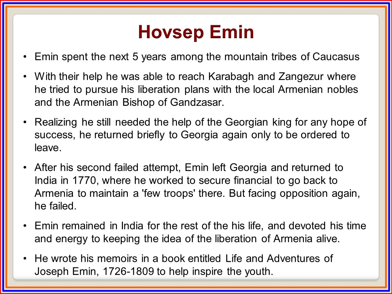 Emin spent the next 5 years among the mountain tribes of Caucasus With their help he was able to reach Karabagh and Zangezur where he tried to pursue his liberation plans with the local Armenian nobles and the Armenian Bishop of Gandzasar.