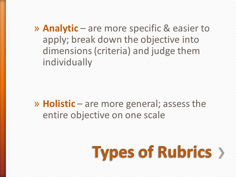 » Analytic – are more specific & easier to apply; break down the objective into dimensions (criteria) and judge them individually » Holistic – are more general; assess the entire objective on one scale