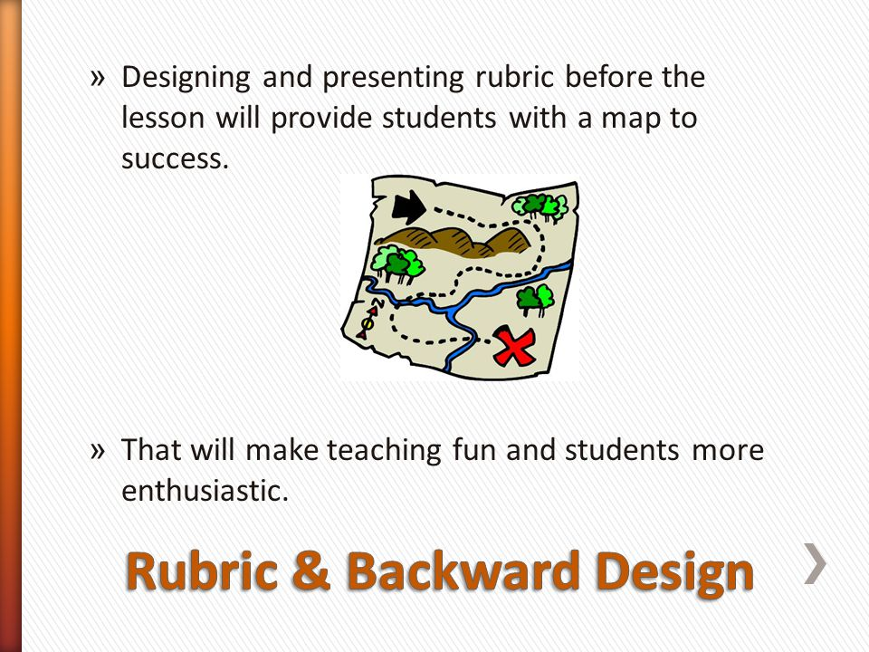 » Designing and presenting rubric before the lesson will provide students with a map to success.