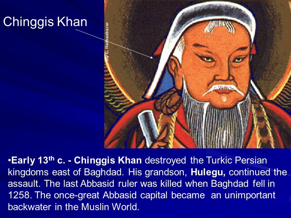 Chinggis Khan Early 13 th c. - Chinggis Khan destroyed the Turkic Persian kingdoms east of Baghdad. His grandson, Hulegu, continued the assault. The l