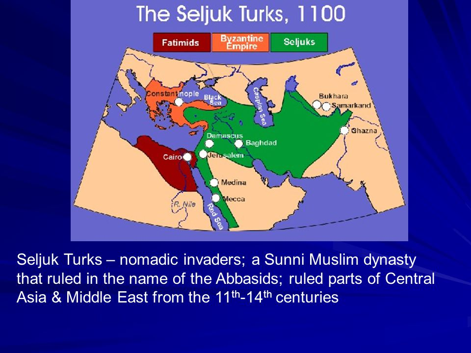 Seljuk Turks – nomadic invaders; a Sunni Muslim dynasty that ruled in the name of the Abbasids; ruled parts of Central Asia & Middle East from the 11