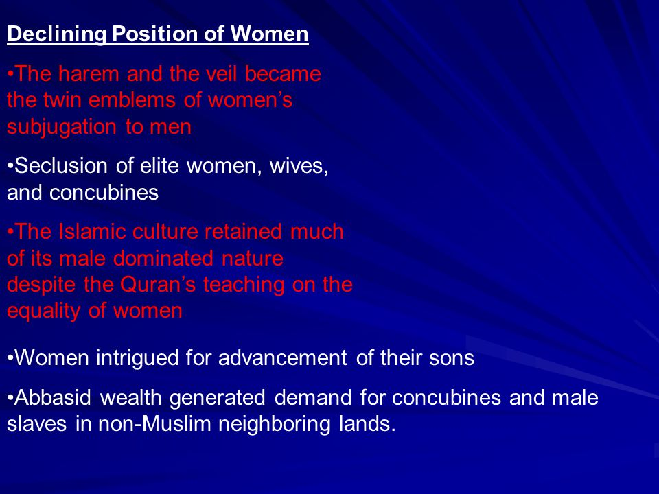 Declining Position of Women The harem and the veil became the twin emblems of women's subjugation to men Seclusion of elite women, wives, and concubin