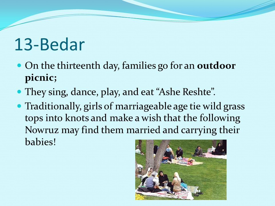 13-Bedar On the thirteenth day, families go for an outdoor picnic; They sing, dance, play, and eat Ashe Reshte .