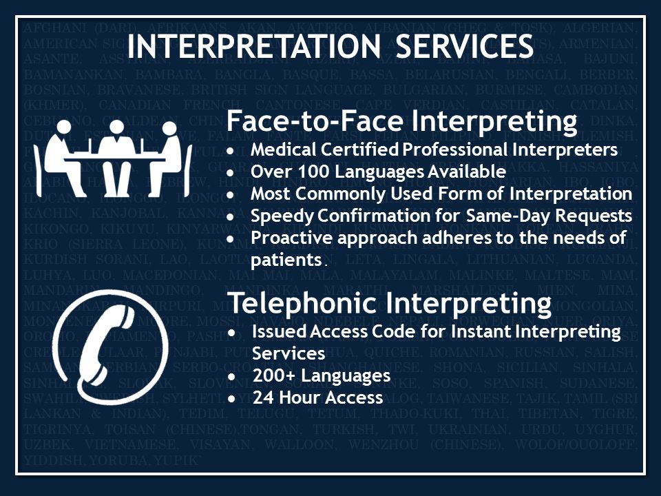 INTERPRETATION SERVICES Telephonic Interpreting  Issued Access Code for Instant Interpreting Services  200+ Languages  24 Hour Access Face-to-Face Interpreting  Medical Certified Professional Interpreters  Over 100 Languages Available  Most Commonly Used Form of Interpretation  Speedy Confirmation for Same-Day Requests  Proactive approach adheres to the needs of patients.