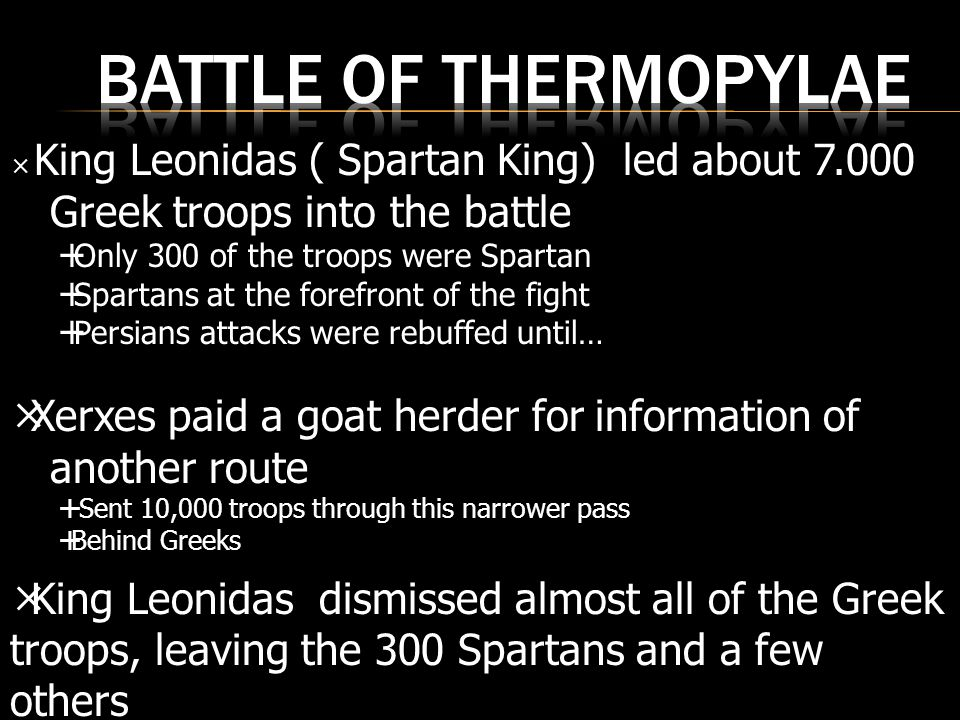  King Leonidas ( Spartan King) led about 7.000 Greek troops into the battle  Only 300 of the troops were Spartan  Spartans at the forefront of the fight  Persians attacks were rebuffed until…  Xerxes paid a goat herder for information of another route  Sent 10,000 troops through this narrower pass  Behind Greeks  King Leonidas dismissed almost all of the Greek troops, leaving the 300 Spartans and a few others
