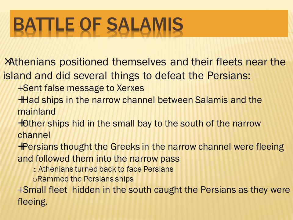  Athenians positioned themselves and their fleets near the island and did several things to defeat the Persians:  Sent false message to Xerxes  Had ships in the narrow channel between Salamis and the mainland  Other ships hid in the small bay to the south of the narrow channel  Persians thought the Greeks in the narrow channel were fleeing and followed them into the narrow pass o Athenians turned back to face Persians o Rammed the Persians ships  Small fleet hidden in the south caught the Persians as they were fleeing.