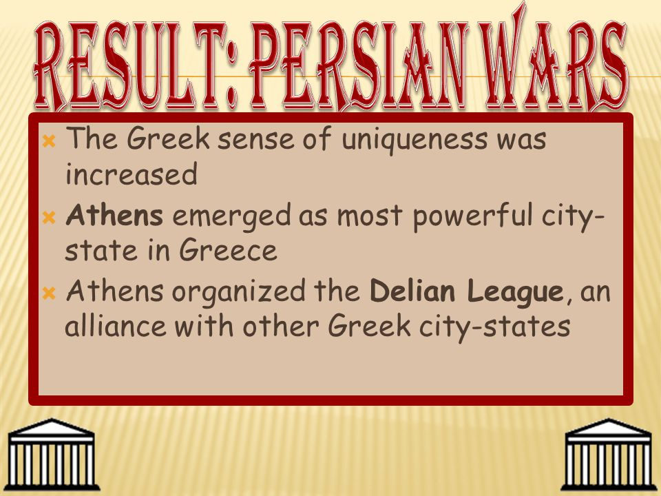  The Greek sense of uniqueness was increased  Athens emerged as most powerful city- state in Greece  Athens organized the Delian League, an allianc