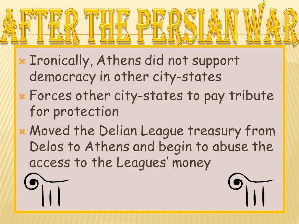  Ironically, Athens did not support democracy in other city-states  Forces other city-states to pay tribute for protection  Moved the Delian League treasury from Delos to Athens and begin to abuse the access to the Leagues' money