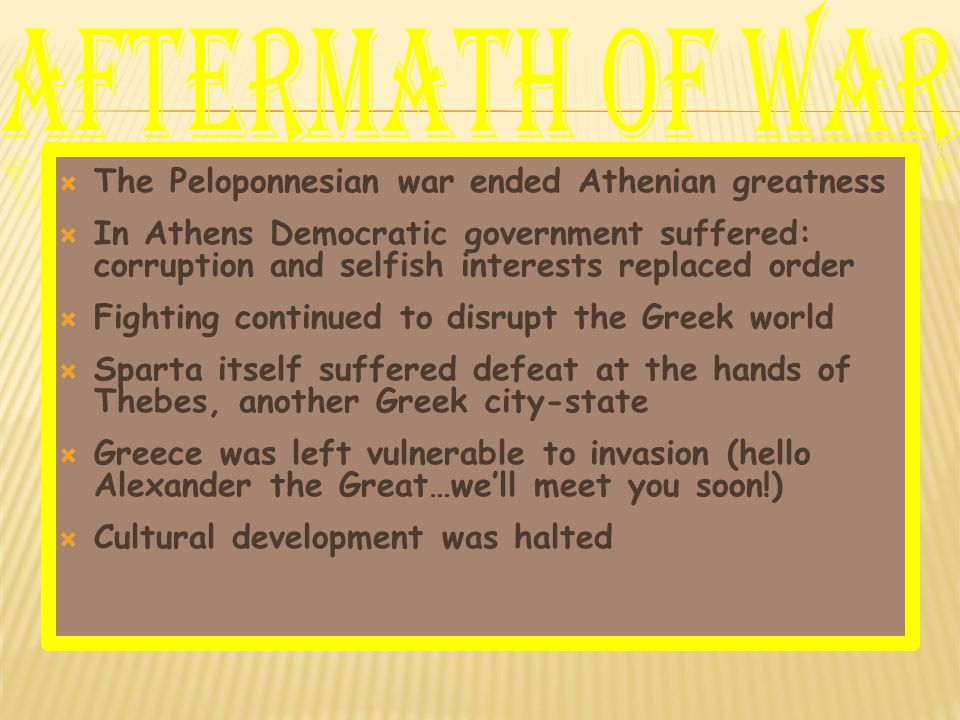  The Peloponnesian war ended Athenian greatness  In Athens Democratic government suffered: corruption and selfish interests replaced order  Fighting continued to disrupt the Greek world  Sparta itself suffered defeat at the hands of Thebes, another Greek city-state  Greece was left vulnerable to invasion (hello Alexander the Great…we'll meet you soon!)  Cultural development was halted