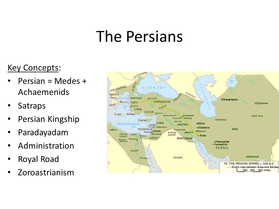 The Persians Key Concepts: Persian = Medes + Achaemenids Satraps Persian Kingship Paradayadam Administration Royal Road Zoroastrianism