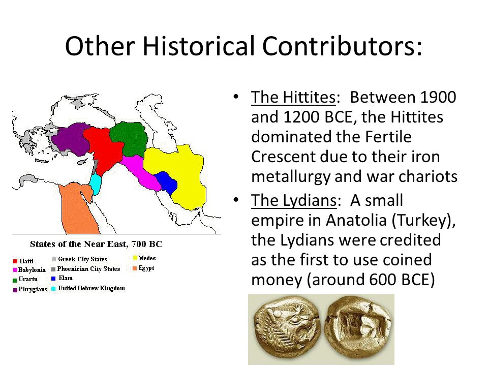 Other Historical Contributors: The Hittites: Between 1900 and 1200 BCE, the Hittites dominated the Fertile Crescent due to their iron metallurgy and war chariots The Lydians: A small empire in Anatolia (Turkey), the Lydians were credited as the first to use coined money (around 600 BCE)
