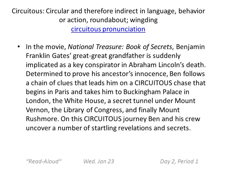Circuitous: Circular and therefore indirect in language, behavior or action, roundabout; wingding circuitous pronunciation circuitous pronunciation In the movie, National Treasure: Book of Secrets, Benjamin Franklin Gates' great-great grandfather is suddenly implicated as a key conspirator in Abraham Lincoln's death.