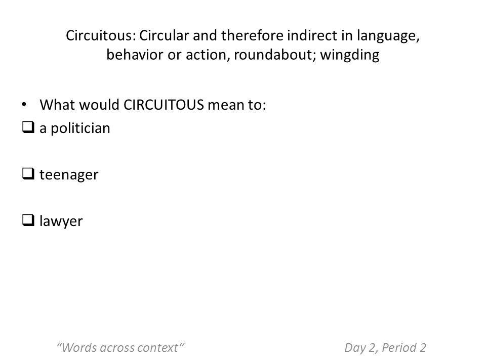 Circuitous: Circular and therefore indirect in language, behavior or action, roundabout; wingding What would CIRCUITOUS mean to:  a politician  teenager  lawyer Words across context Day 2, Period 2