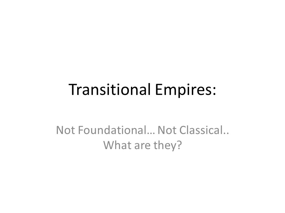 Transitional Empires: Not Foundational… Not Classical.. What are they