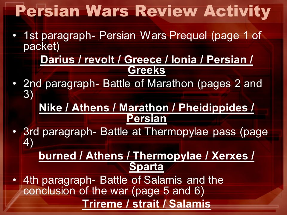 Persian Wars Review Activity 1st paragraph- Persian Wars Prequel (page 1 of packet) Darius / revolt / Greece / Ionia / Persian / Greeks 2nd paragraph- Battle of Marathon (pages 2 and 3) Nike / Athens / Marathon / Pheidippides / Persian 3rd paragraph- Battle at Thermopylae pass (page 4) burned / Athens / Thermopylae / Xerxes / Sparta 4th paragraph- Battle of Salamis and the conclusion of the war (page 5 and 6) Trireme / strait / Salamis