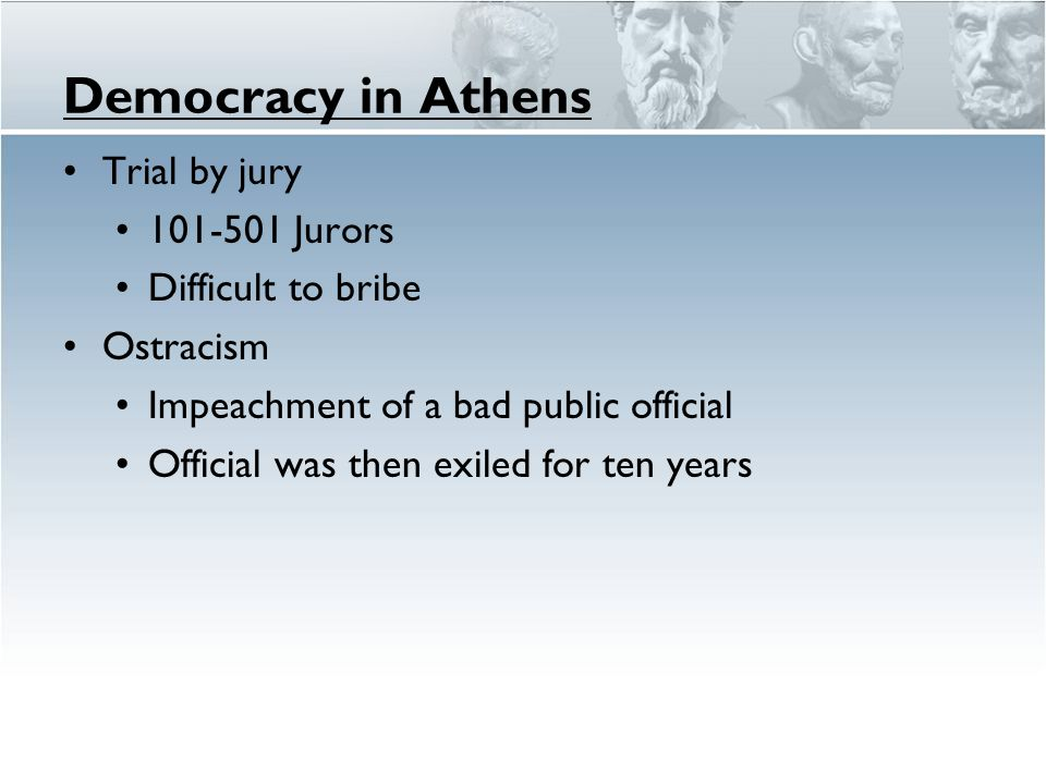 Democracy in Athens Trial by jury 101-501 Jurors Difficult to bribe Ostracism Impeachment of a bad public official Official was then exiled for ten ye