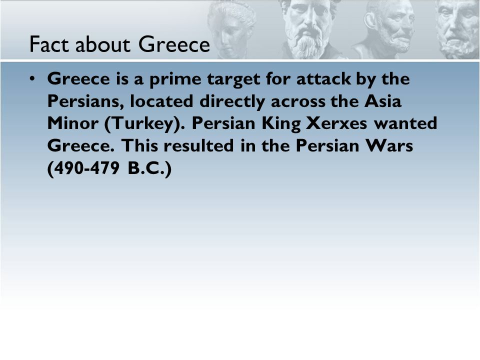Fact about Greece Greece is a prime target for attack by the Persians, located directly across the Asia Minor (Turkey).