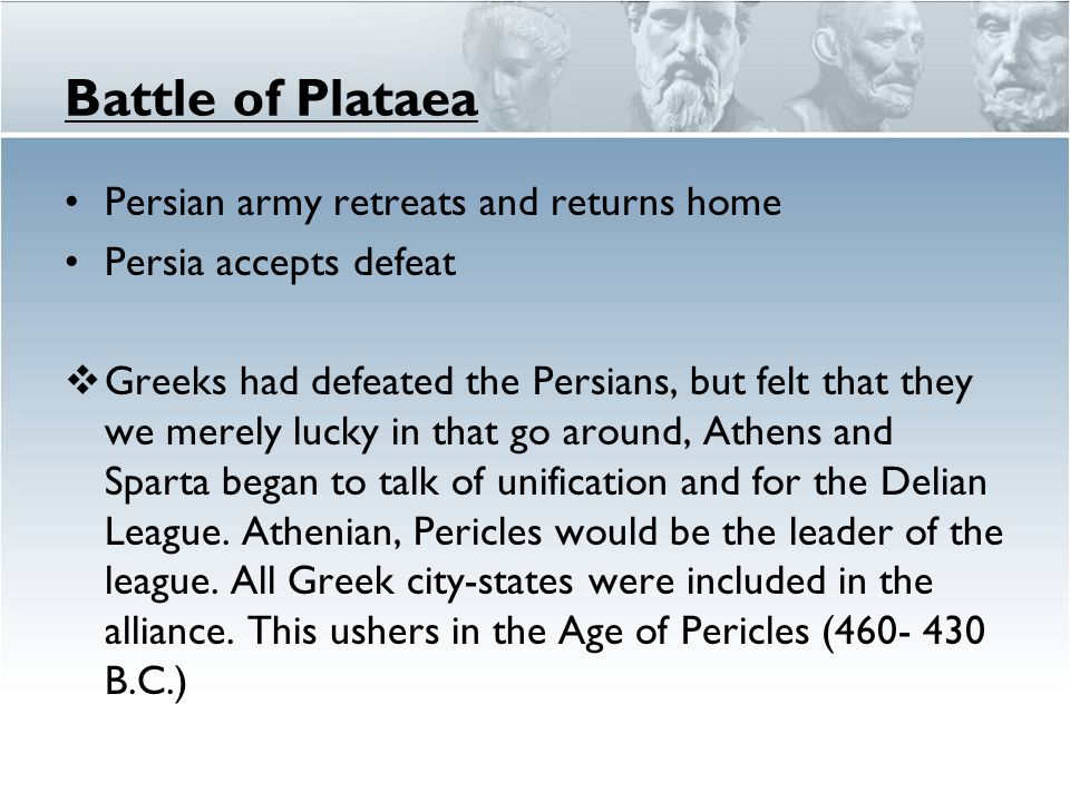 Battle of Plataea Persian army retreats and returns home Persia accepts defeat  Greeks had defeated the Persians, but felt that they we merely lucky in that go around, Athens and Sparta began to talk of unification and for the Delian League.