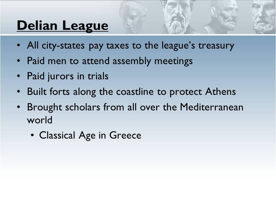 Delian League All city-states pay taxes to the league's treasury Paid men to attend assembly meetings Paid jurors in trials Built forts along the coas