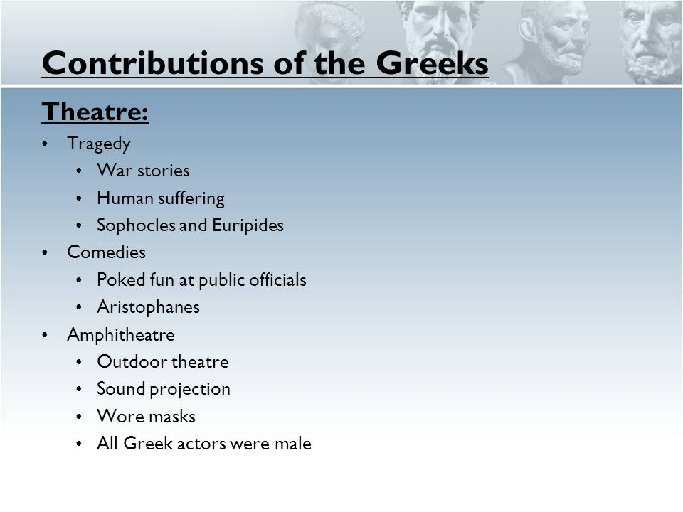 Contributions of the Greeks Theatre: Tragedy War stories Human suffering Sophocles and Euripides Comedies Poked fun at public officials Aristophanes Amphitheatre Outdoor theatre Sound projection Wore masks All Greek actors were male